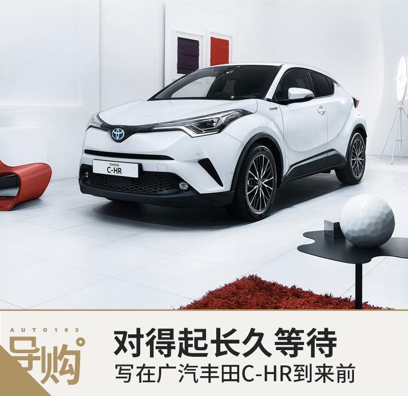对得起长久等待 写在广汽丰田C-HR到来前